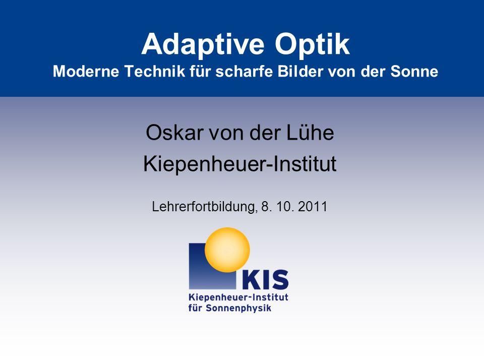 Adaptive Optik Moderne Technik für scharfe Bilder von der Sonne Oskar von der Lühe Kiepenheuer-Institut Lehrerfortbildung, 8. 10. 2011