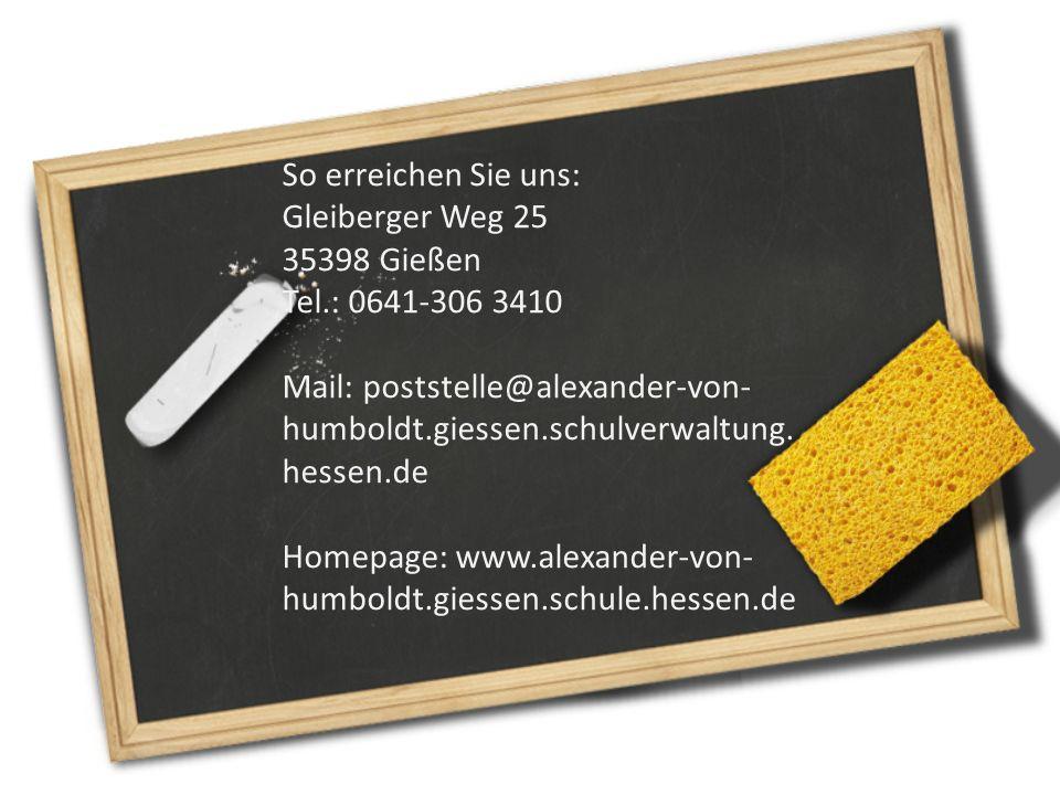 So erreichen Sie uns: Gleiberger Weg 25 35398 Gießen Tel.: 0641-306 3410 Mail: poststelle@alexander-von- humboldt.giessen.schulverwaltung. hessen.de H