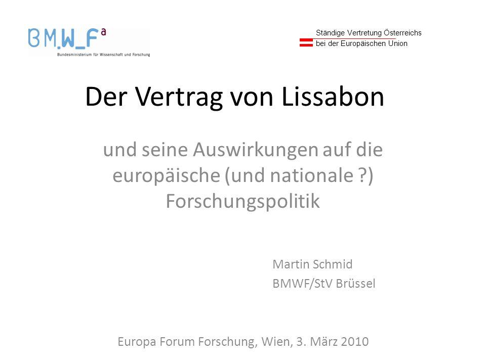 Der Vertrag von Lissabon und seine Auswirkungen auf die europäische (und nationale ?) Forschungspolitik Martin Schmid BMWF/StV Brüssel Europa Forum Forschung, Wien, 3.