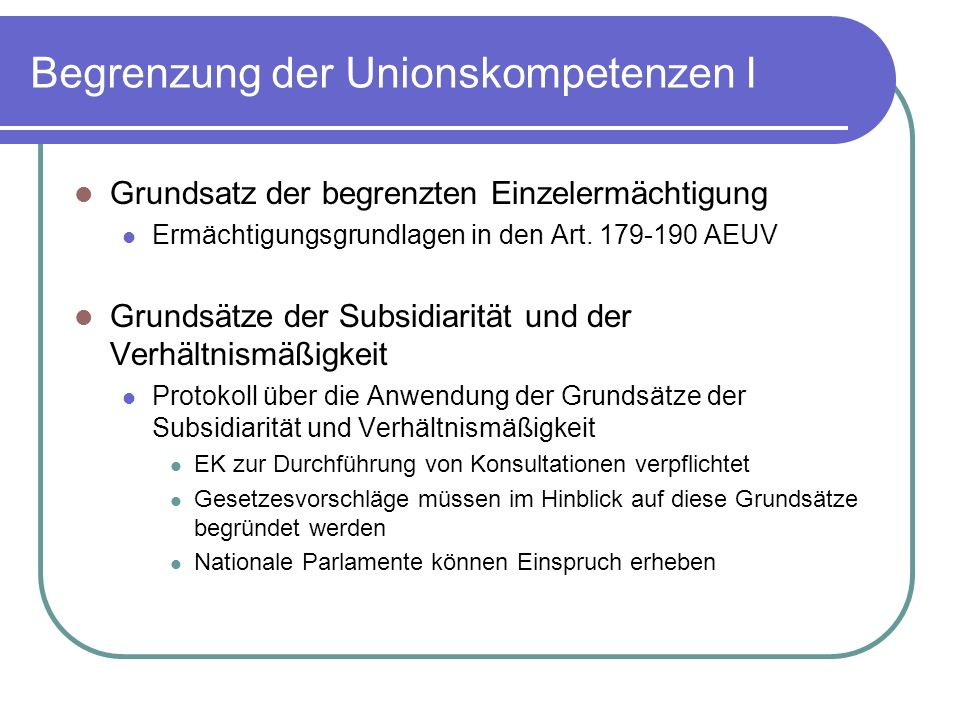 Begrenzung der Unionskompetenzen I Grundsatz der begrenzten Einzelermächtigung Ermächtigungsgrundlagen in den Art.