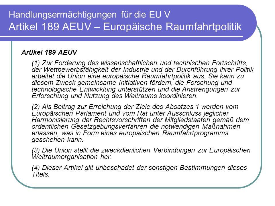 Handlungsermächtigungen für die EU V Artikel 189 AEUV – Europäische Raumfahrtpolitik Artikel 189 AEUV (1) Zur Förderung des wissenschaftlichen und technischen Fortschritts, der Wettbewerbsfähigkeit der Industrie und der Durchführung ihrer Politik arbeitet die Union eine europäische Raumfahrtpolitik aus.