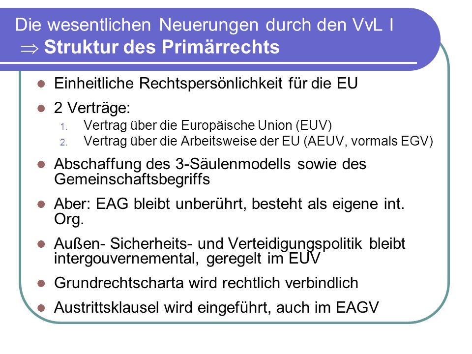 Die wesentlichen Neuerungen durch den VvL I Struktur des Primärrechts Einheitliche Rechtspersönlichkeit für die EU 2 Verträge: 1.