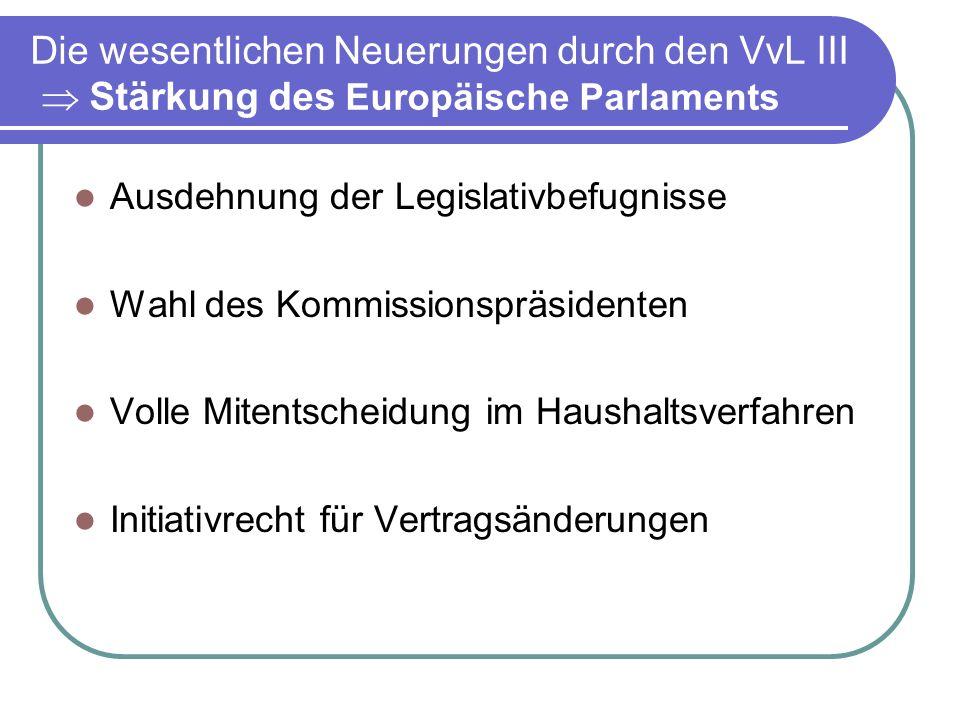 Die wesentlichen Neuerungen durch den VvL III Stärkung des Europäische Parlaments Ausdehnung der Legislativbefugnisse Wahl des Kommissionspräsidenten Volle Mitentscheidung im Haushaltsverfahren Initiativrecht für Vertragsänderungen