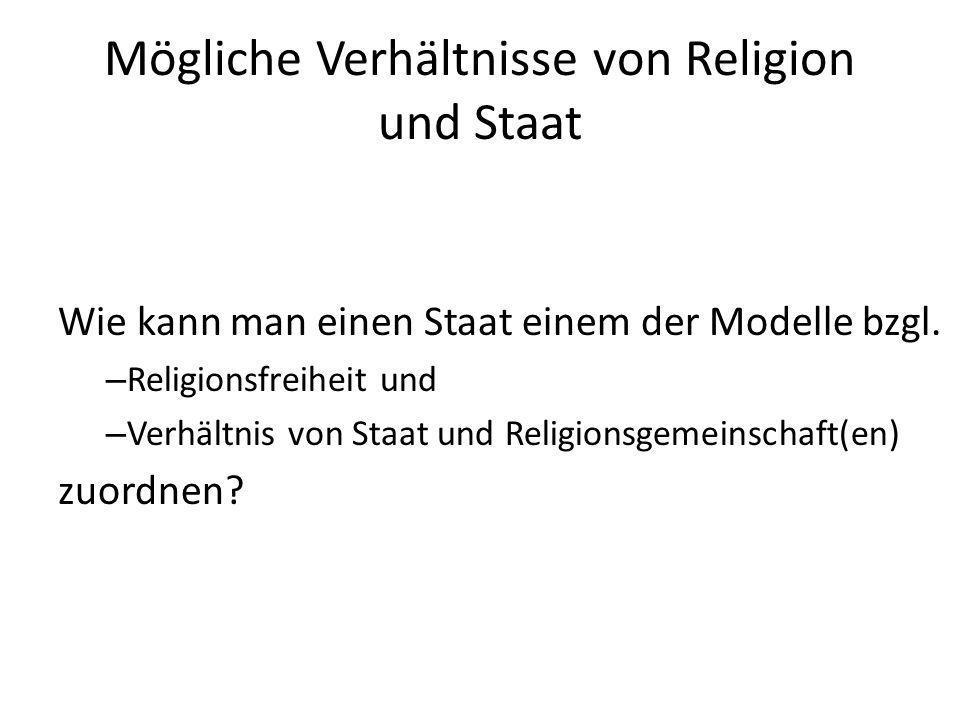 Mögliche Verhältnisse von Religion und Staat Wie kann man einen Staat einem der Modelle bzgl. – Religionsfreiheit und – Verhältnis von Staat und Relig