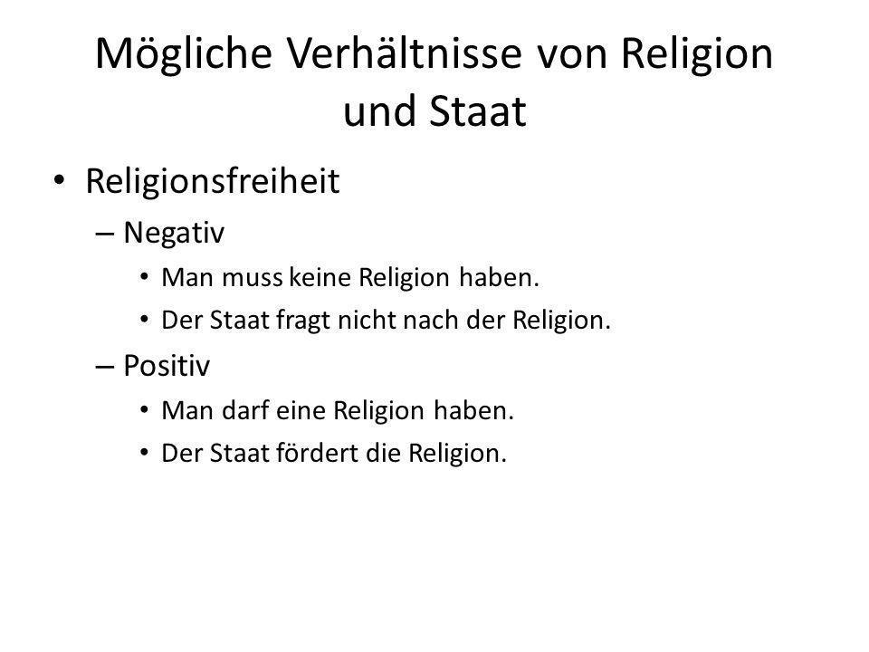 Mögliche Verhältnisse von Religion und Staat Religionsfreiheit – Negativ Man muss keine Religion haben. Der Staat fragt nicht nach der Religion. – Pos