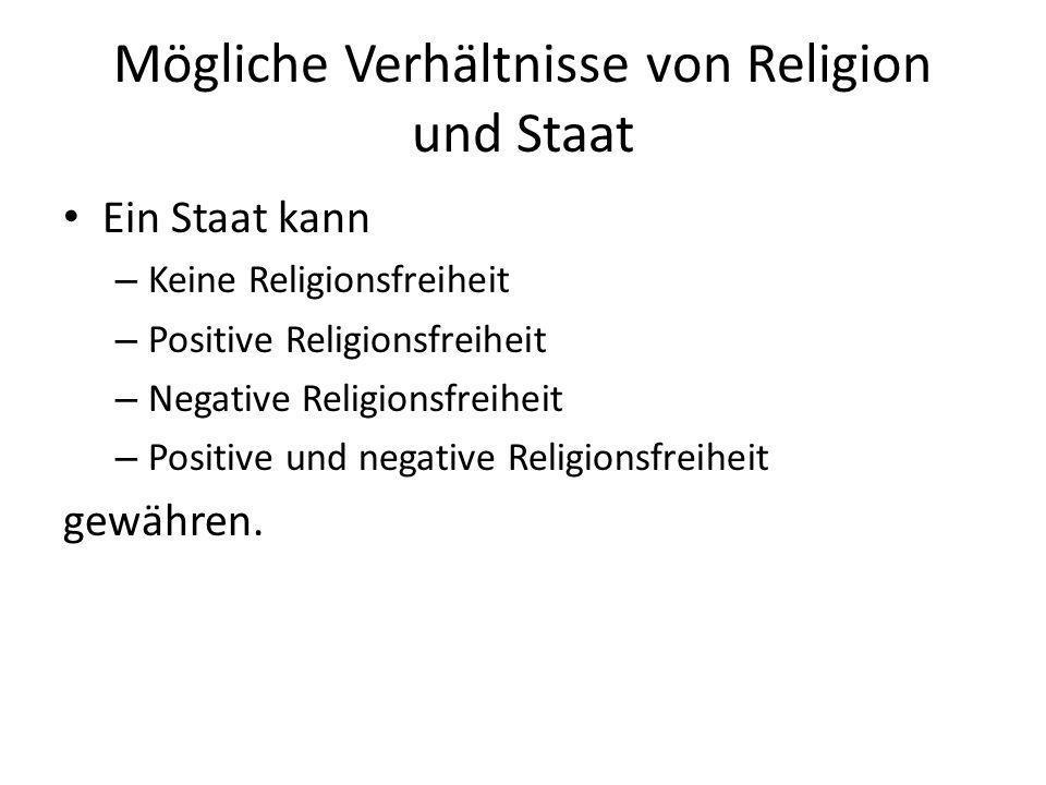 Mögliche Verhältnisse von Religion und Staat Ein Staat kann: – Keine Religionsfreiheit Verfolgung von Religion – Positive Religionsfreiheit Reine Förderung einer Staatsreligion – Negative Religionsfreiheit Staat kümmert sich nicht um Religion – Positive und negative Religionsfreiheit gewähren Bsp: Deutschland