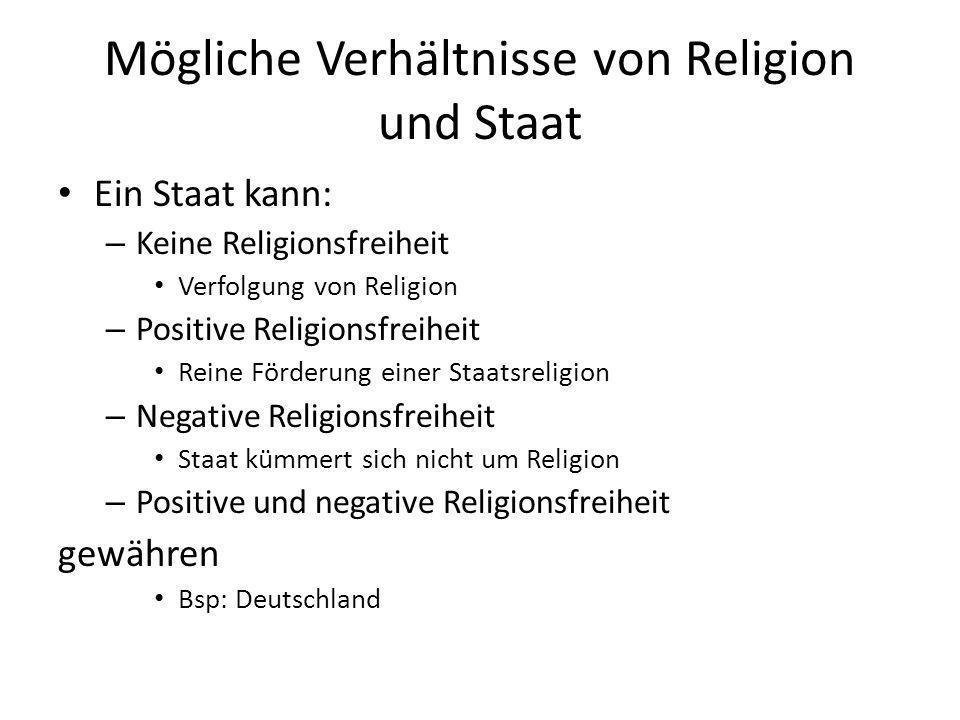 Mögliche Verhältnisse von Religion und Staat Ein Staat kann: – Keine Religionsfreiheit Verfolgung von Religion – Positive Religionsfreiheit Reine Förd