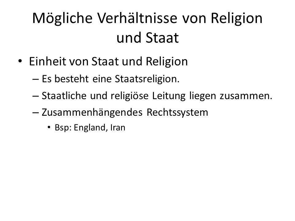 Mögliche Verhältnisse von Religion und Staat Trennung von Staat und Religion – Laizismus (=keinerlei religiöser Bezug) – Keine Steuern für Religionsgemeinschaften – Kein Religionsunterricht – Keine religiösen Feiertage Bsp.