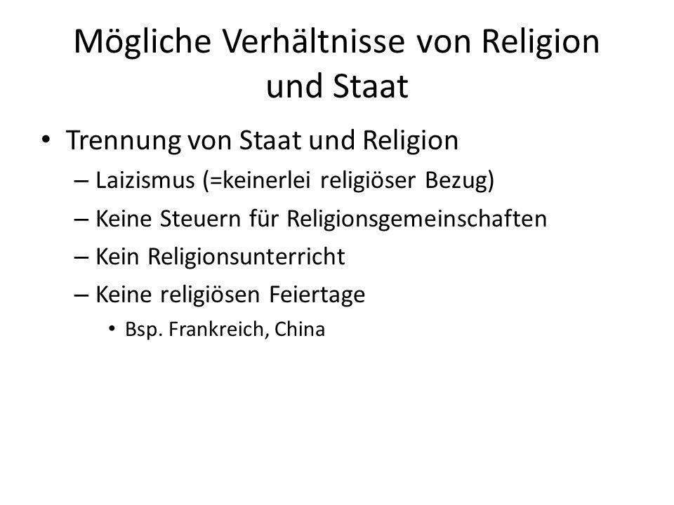 Mögliche Verhältnisse von Religion und Staat Trennung von Staat und Religion – Laizismus (=keinerlei religiöser Bezug) – Keine Steuern für Religionsge
