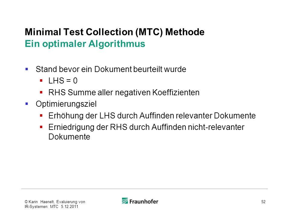 Minimal Test Collection (MTC) Methode Ein optimaler Algorithmus Stand bevor ein Dokument beurteilt wurde LHS = 0 RHS Summe aller negativen Koeffizienten Optimierungsziel Erhöhung der LHS durch Auffinden relevanter Dokumente Erniedrigung der RHS durch Auffinden nicht-relevanter Dokumente 52© Karin Haenelt, Evaluierung von IR-Systemen: MTC 5.12.2011