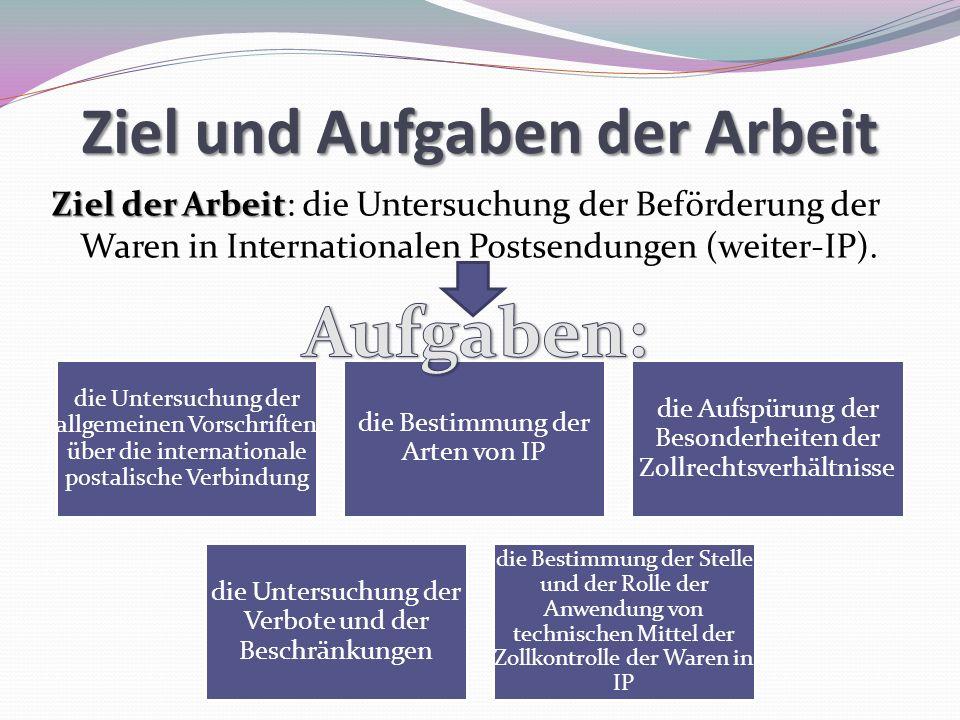 Ziel und Aufgaben der Arbeit Ziel der Arbeit Ziel der Arbeit: die Untersuchung der Beförderung der Waren in Internationalen Postsendungen (weiter-IP).