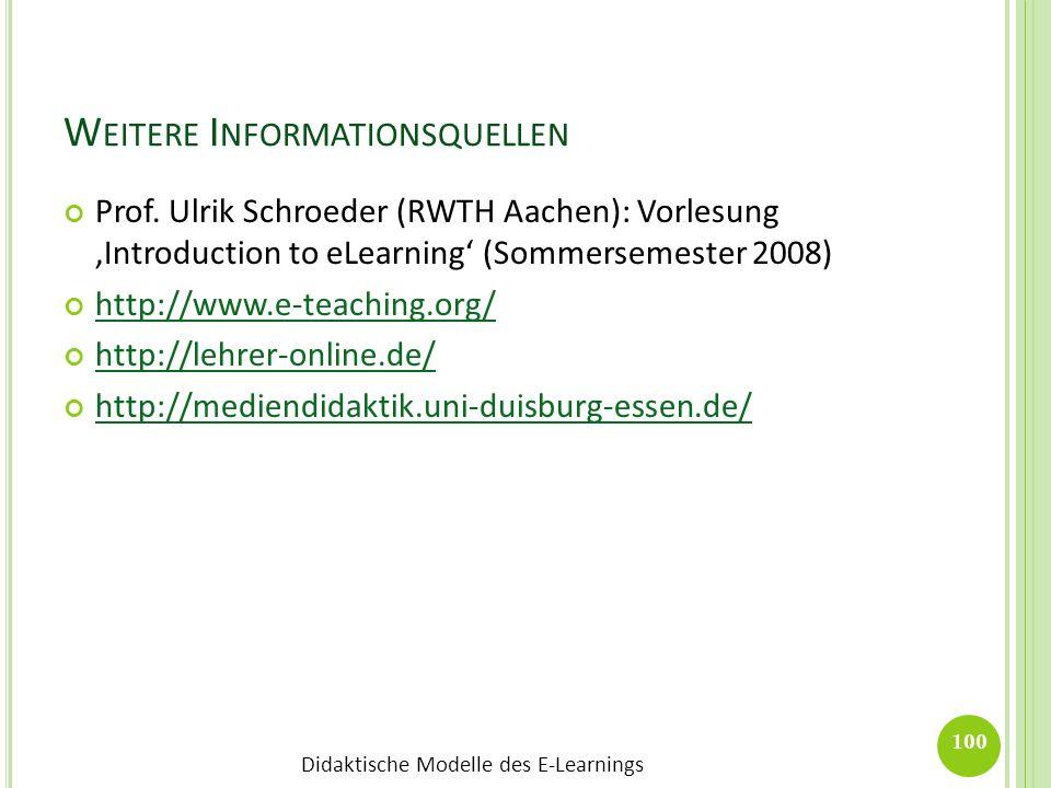 Didaktische Modelle des E-Learnings W EITERE I NFORMATIONSQUELLEN Prof. Ulrik Schroeder (RWTH Aachen): Vorlesung Introduction to eLearning (Sommerseme