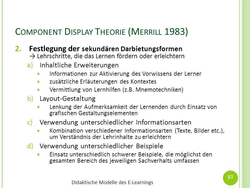 Didaktische Modelle des E-Learnings C OMPONENT D ISPLAY T HEORIE (M ERRILL 1983) 2.Festlegung der sekundären Darbietungsformen Lehrschritte, die das L