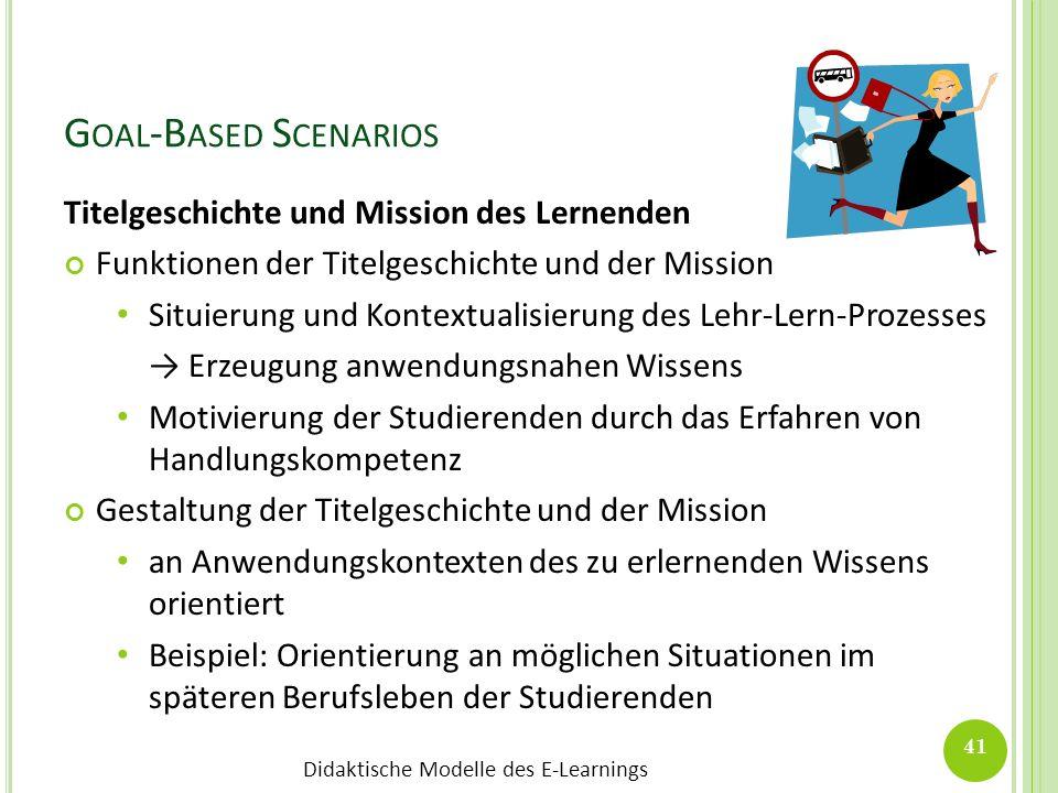 Didaktische Modelle des E-Learnings G OAL -B ASED S CENARIOS 41 Titelgeschichte und Mission des Lernenden Funktionen der Titelgeschichte und der Missi