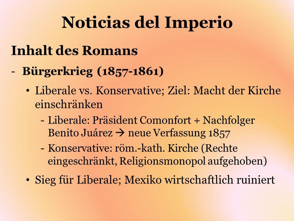 Noticias del Imperio Inhalt des Romans -Bürgerkrieg (1857-1861) Liberale vs. Konservative; Ziel: Macht der Kirche einschränken -Liberale: Präsident Co