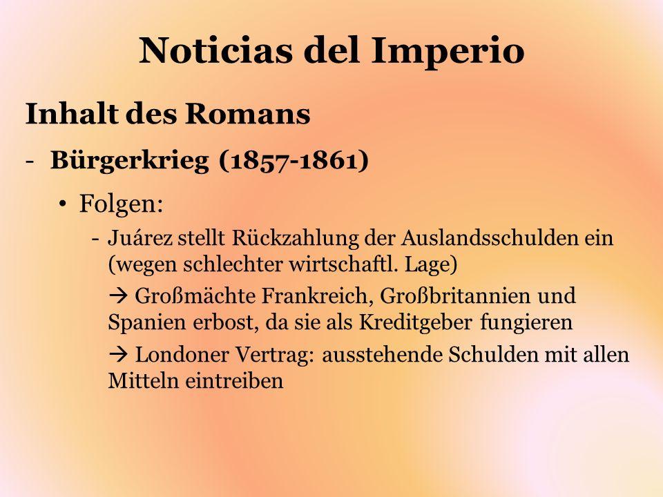 Noticias del Imperio Inhalt des Romans -Bürgerkrieg (1857-1861) Folgen: -Juárez stellt Rückzahlung der Auslandsschulden ein (wegen schlechter wirtscha