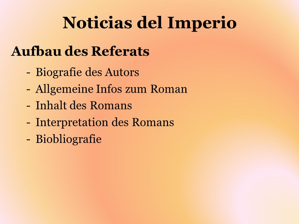 Noticias del Imperio Aufbau des Referats -Biografie des Autors -Allgemeine Infos zum Roman -Inhalt des Romans -Interpretation des Romans -Biobliografi