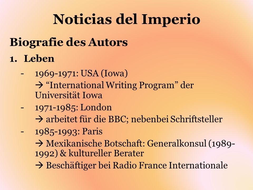 Noticias del Imperio Biografie des Autors 1.Leben -1969-1971: USA (Iowa) International Writing Program der Universität Iowa -1971-1985: London arbeite