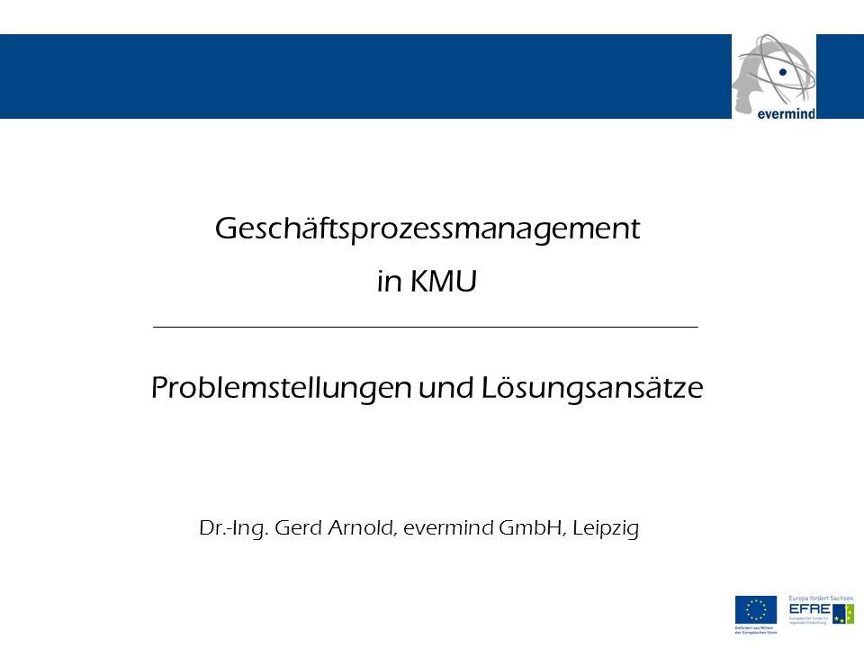 Geschäftsprozessmanagement in KMU Problemstellungen und Lösungsansätze Dr.-Ing. Gerd Arnold, evermind GmbH, Leipzig