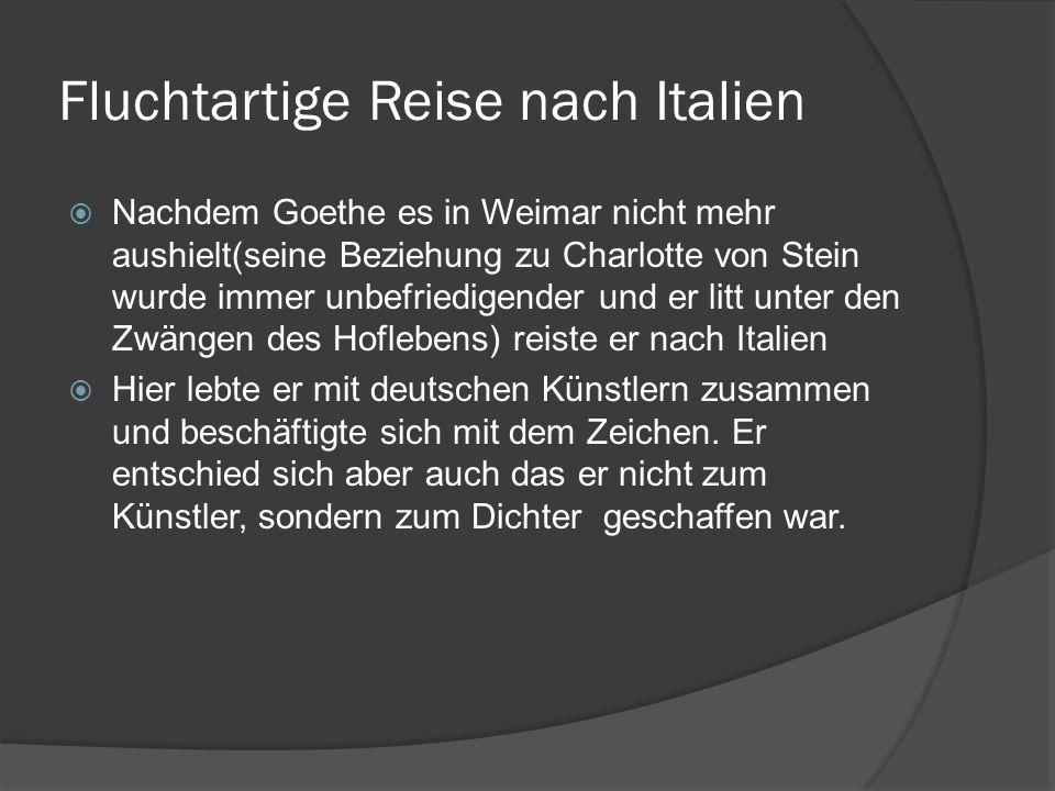 Fluchtartige Reise nach Italien Nachdem Goethe es in Weimar nicht mehr aushielt(seine Beziehung zu Charlotte von Stein wurde immer unbefriedigender un