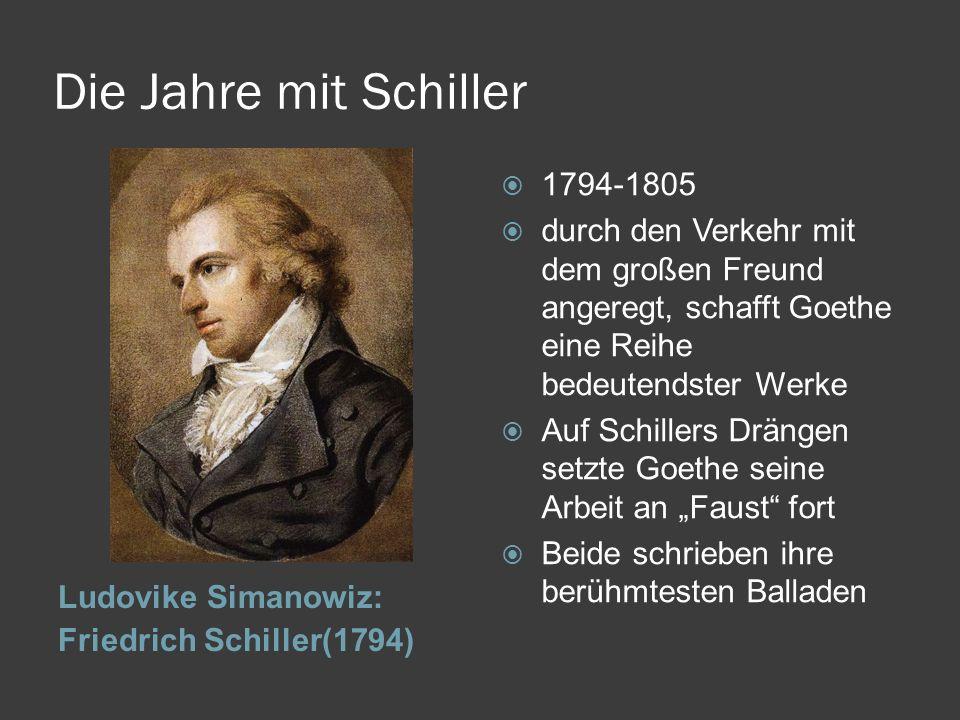 Die Jahre mit Schiller Ludovike Simanowiz: Friedrich Schiller(1794) 1794-1805 durch den Verkehr mit dem großen Freund angeregt, schafft Goethe eine Re