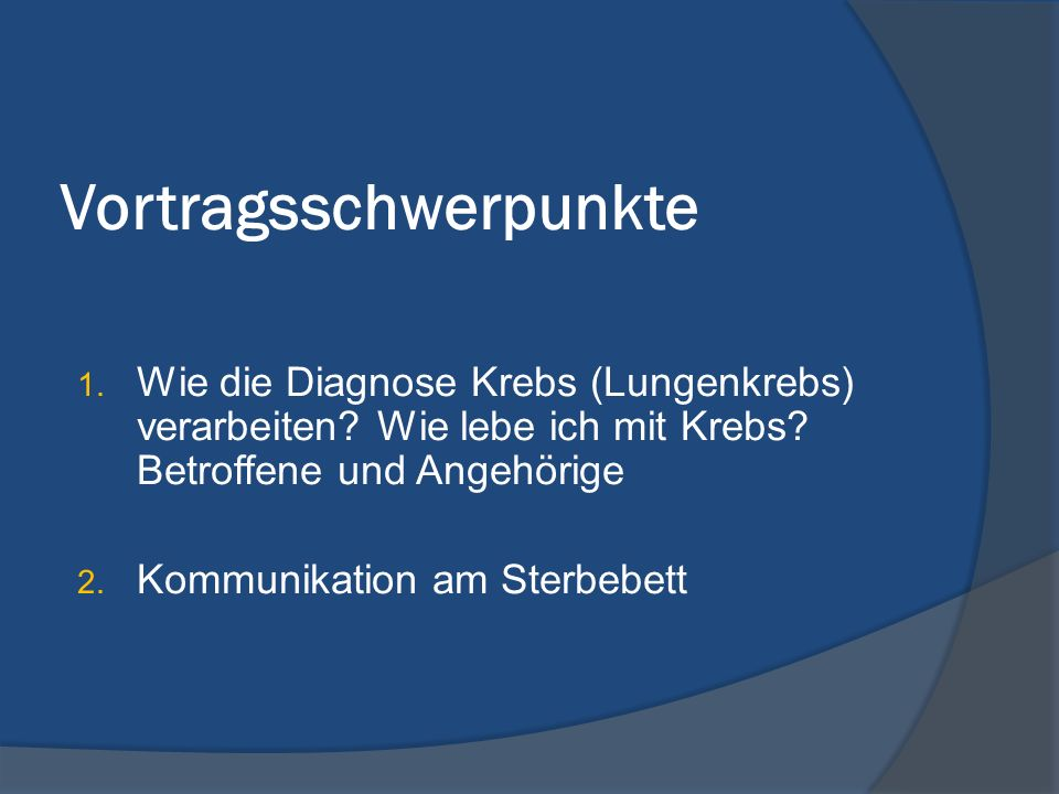 Vortragsschwerpunkte 1. Wie die Diagnose Krebs (Lungenkrebs) verarbeiten? Wie lebe ich mit Krebs? Betroffene und Angehörige 2. Kommunikation am Sterbe