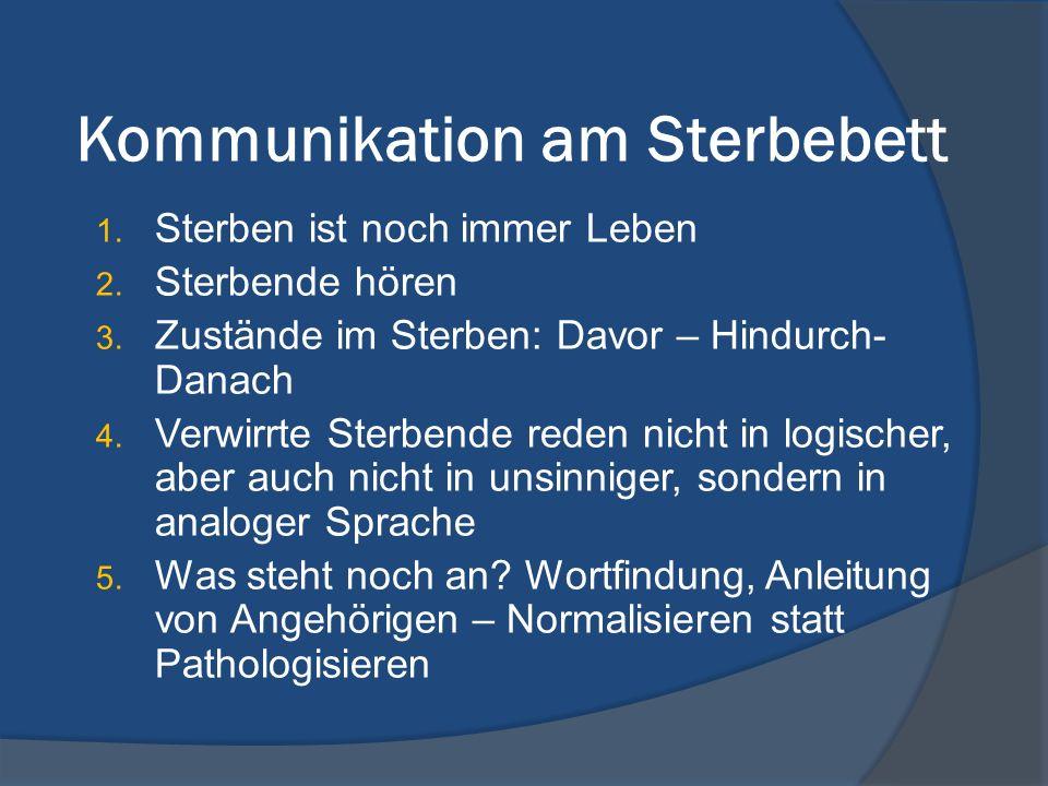 Kommunikation am Sterbebett 1. Sterben ist noch immer Leben 2. Sterbende hören 3. Zustände im Sterben: Davor – Hindurch- Danach 4. Verwirrte Sterbende