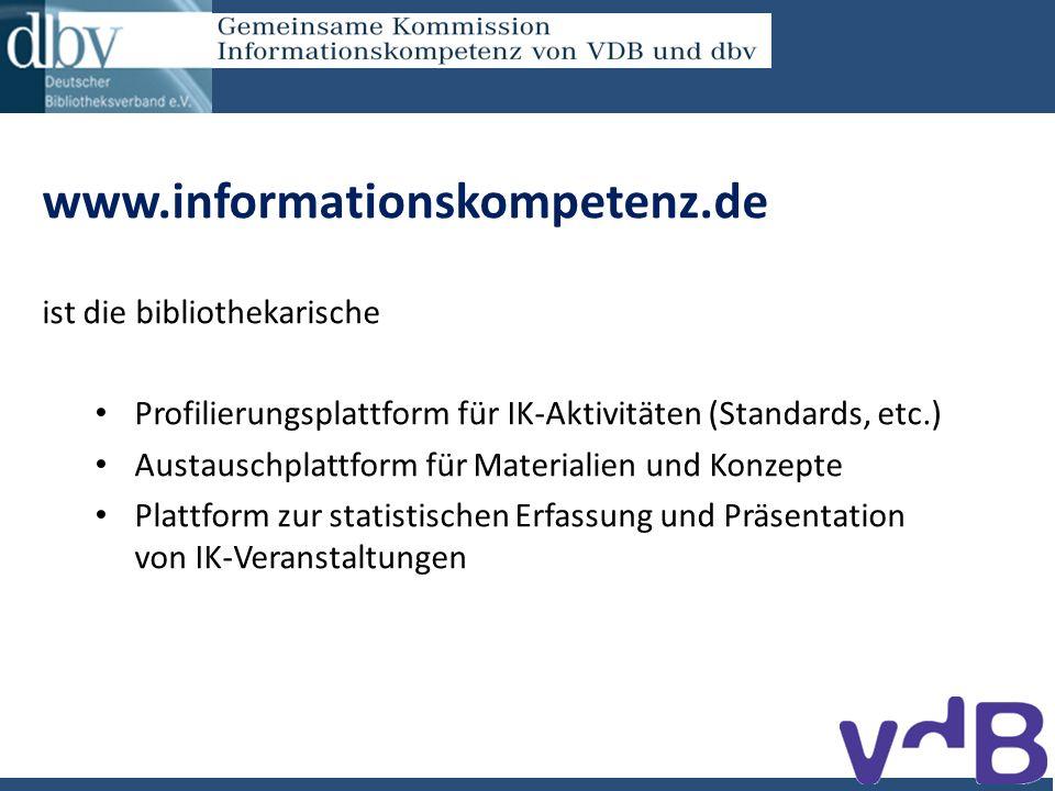 www.informationskompetenz.de ist die bibliothekarische Profilierungsplattform für IK-Aktivitäten (Standards, etc.) Austauschplattform für Materialien und Konzepte Plattform zur statistischen Erfassung und Präsentation von IK-Veranstaltungen