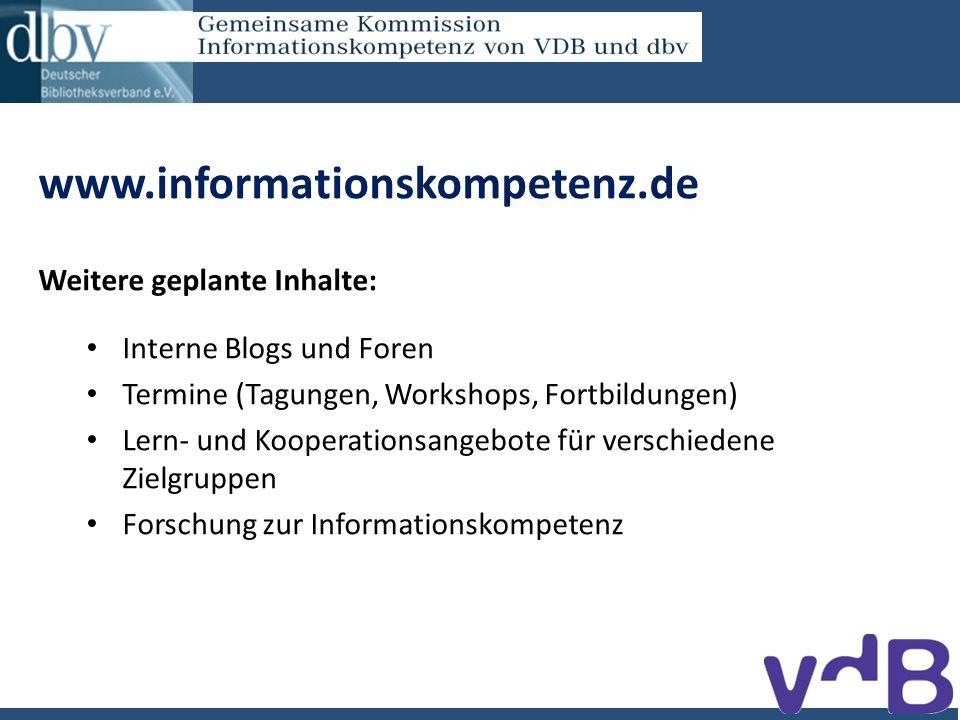 www.informationskompetenz.de Weitere geplante Inhalte: Interne Blogs und Foren Termine (Tagungen, Workshops, Fortbildungen) Lern- und Kooperationsangebote für verschiedene Zielgruppen Forschung zur Informationskompetenz