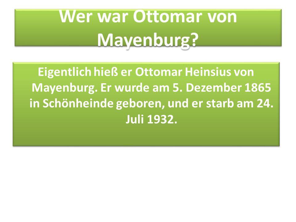 Wer war Ottomar von Mayenburg? Eigentlich hieß er Ottomar Heinsius von Mayenburg. Er wurde am 5. Dezember 1865 in Schönheinde geboren, und er starb am