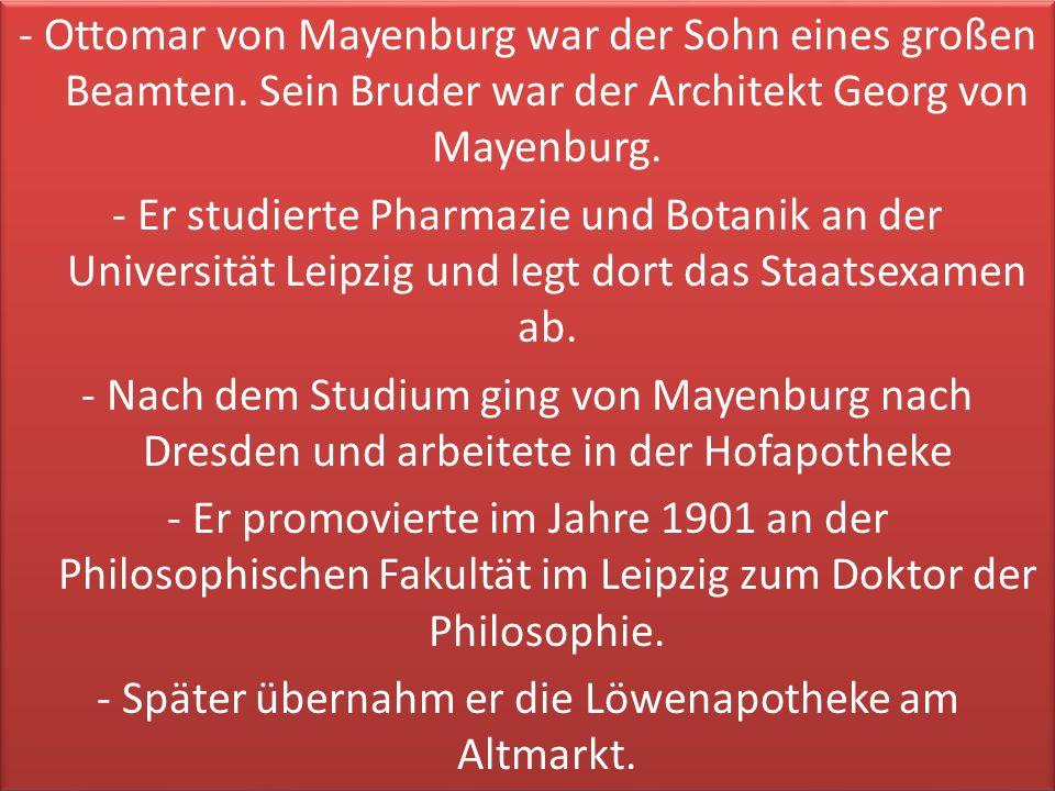 - Ottomar von Mayenburg war der Sohn eines großen Beamten. Sein Bruder war der Architekt Georg von Mayenburg. - Er studierte Pharmazie und Botanik an