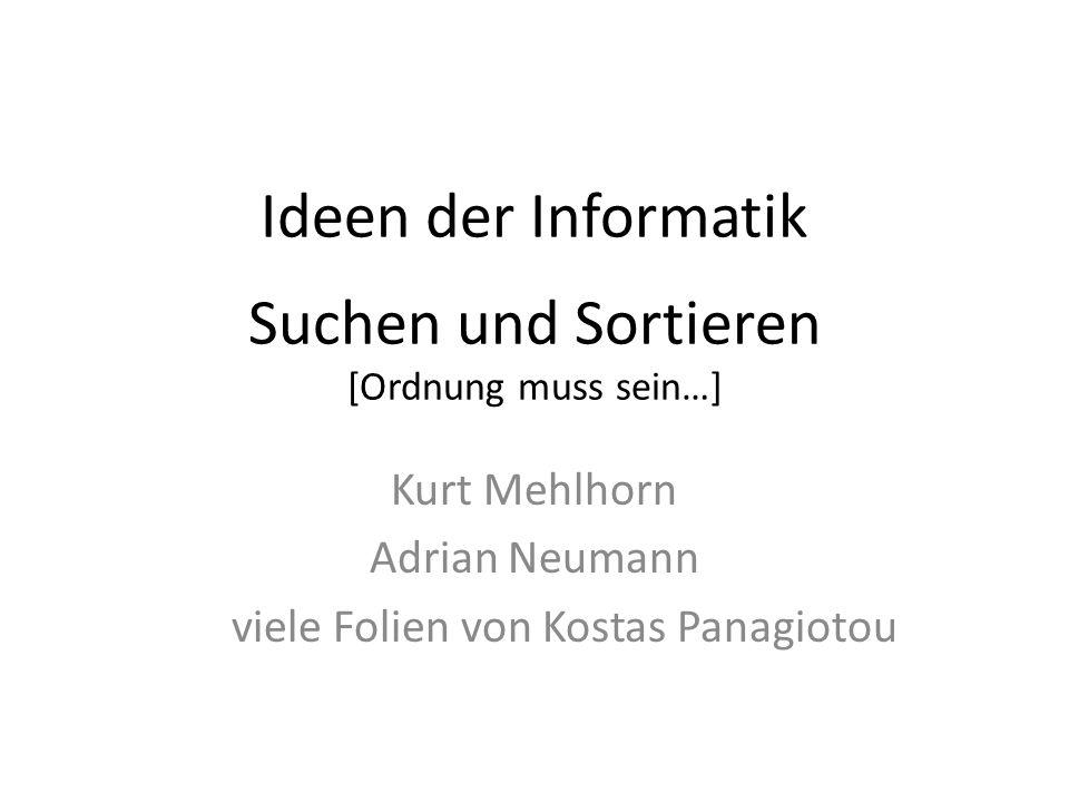 Ideen der Informatik Suchen und Sortieren [Ordnung muss sein…] Kurt Mehlhorn Adrian Neumann viele Folien von Kostas Panagiotou