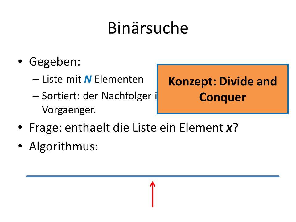 Binärsuche Gegeben: – Liste mit N Elementen – Sortiert: der Nachfolger ist groesser als sein Vorgaenger. Frage: enthaelt die Liste ein Element x? Algo