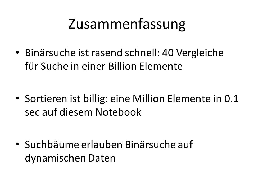 Zusammenfassung Binärsuche ist rasend schnell: 40 Vergleiche für Suche in einer Billion Elemente Sortieren ist billig: eine Million Elemente in 0.1 se