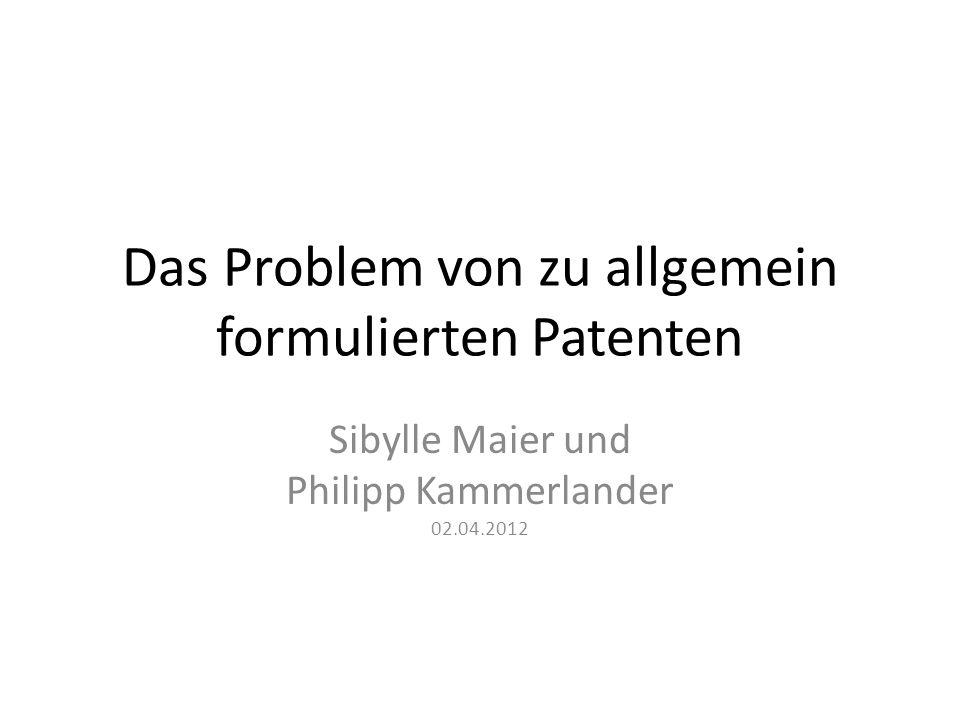 Das Problem von zu allgemein formulierten Patenten Sibylle Maier und Philipp Kammerlander 02.04.2012