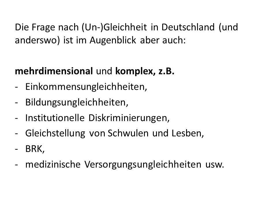Die Frage nach (Un-)Gleichheit in Deutschland (und anderswo) ist im Augenblick aber auch: mehrdimensional und komplex, z.B. -Einkommensungleichheiten,