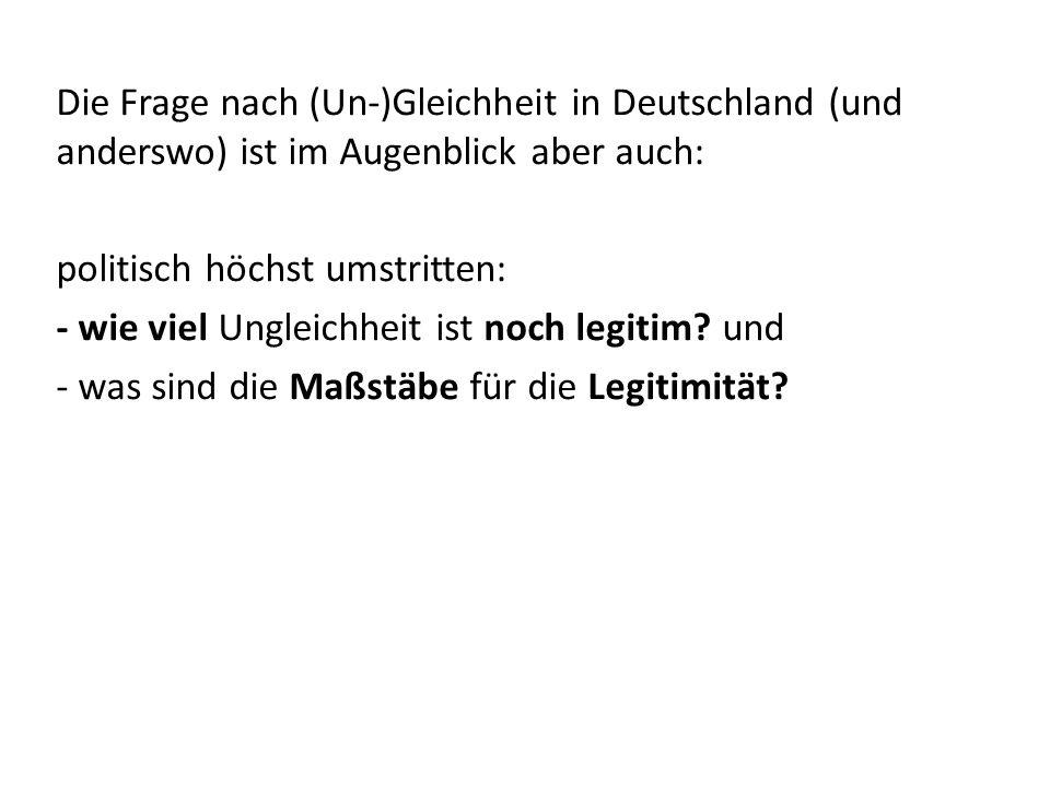 Die Frage nach (Un-)Gleichheit in Deutschland (und anderswo) ist im Augenblick aber auch: politisch höchst umstritten: - wie viel Ungleichheit ist noch legitim.
