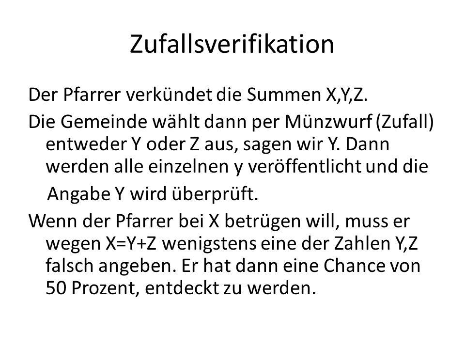 Zufallsverifikation Der Pfarrer verkündet die Summen X,Y,Z. Die Gemeinde wählt dann per Münzwurf (Zufall) entweder Y oder Z aus, sagen wir Y. Dann wer