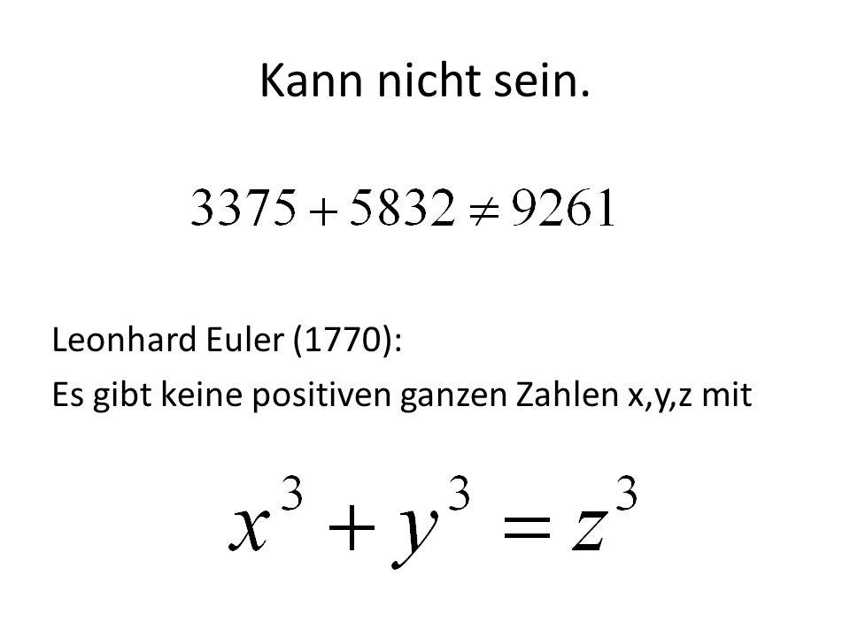 Kann nicht sein. Leonhard Euler (1770): Es gibt keine positiven ganzen Zahlen x,y,z mit
