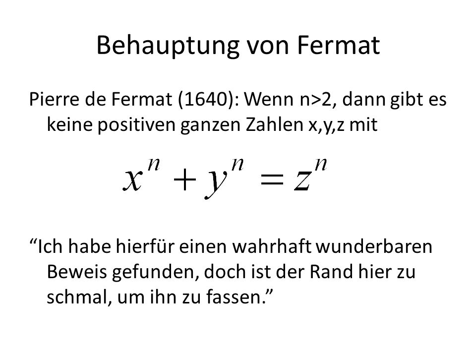 Behauptung von Fermat Pierre de Fermat (1640): Wenn n>2, dann gibt es keine positiven ganzen Zahlen x,y,z mit Ich habe hierfür einen wahrhaft wunderba