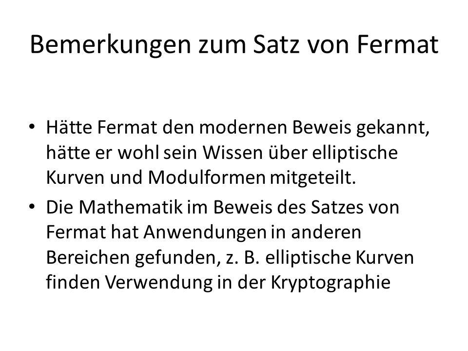Bemerkungen zum Satz von Fermat Hätte Fermat den modernen Beweis gekannt, hätte er wohl sein Wissen über elliptische Kurven und Modulformen mitgeteilt