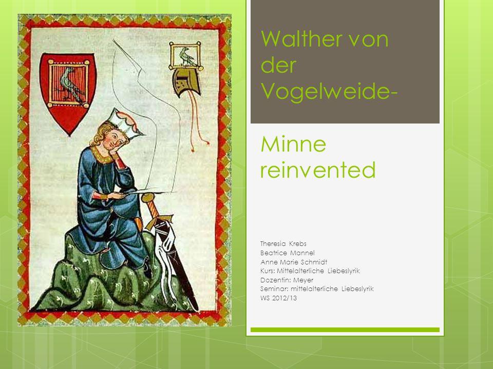 Walther von der Vogelweide- Minne reinvented Theresia Krebs Beatrice Mannel Anne Marie Schmidt Kurs: Mittelalterliche Liebeslyrik Dozentin: Meyer Seminar: mittelalterliche Liebeslyrik WS 2012/13
