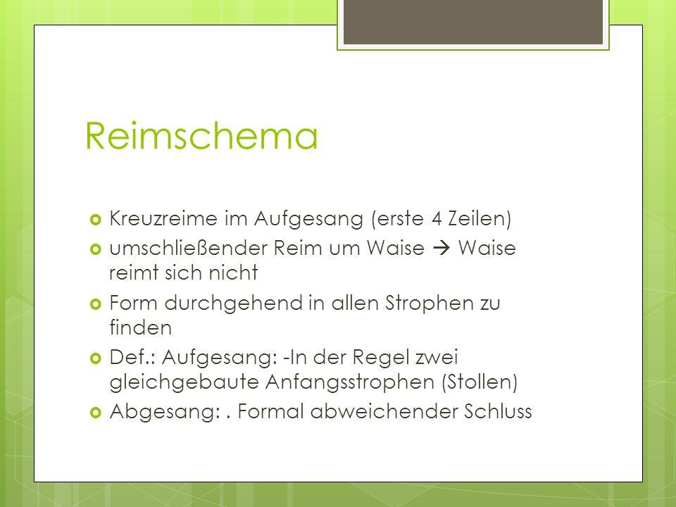 Reimschema Kreuzreime im Aufgesang (erste 4 Zeilen) umschließender Reim um Waise Waise reimt sich nicht Form durchgehend in allen Strophen zu finden Def.: Aufgesang: -In der Regel zwei gleichgebaute Anfangsstrophen (Stollen) Abgesang:.
