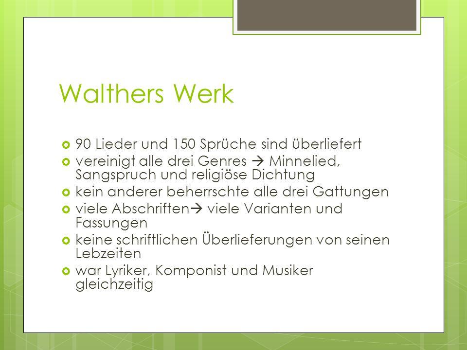 Walthers Werk 90 Lieder und 150 Sprüche sind überliefert vereinigt alle drei Genres Minnelied, Sangspruch und religiöse Dichtung kein anderer beherrschte alle drei Gattungen viele Abschriften viele Varianten und Fassungen keine schriftlichen Überlieferungen von seinen Lebzeiten war Lyriker, Komponist und Musiker gleichzeitig