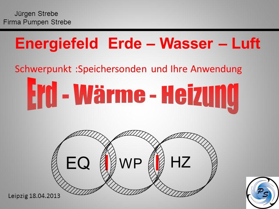 Jürgen Strebe Firma Pumpen Strebe EQ WP HZ Energiefeld Erde – Wasser – Luft Schwerpunkt :Speichersonden und Ihre Anwendung Leipzig 18.04.2013