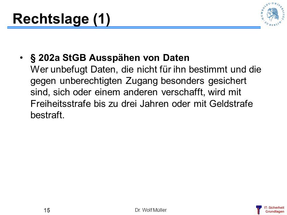 IT-Sicherheit Grundlagen Dr. Wolf Müller 15 Rechtslage (1) § 202a StGB Ausspähen von Daten Wer unbefugt Daten, die nicht für ihn bestimmt und die gege