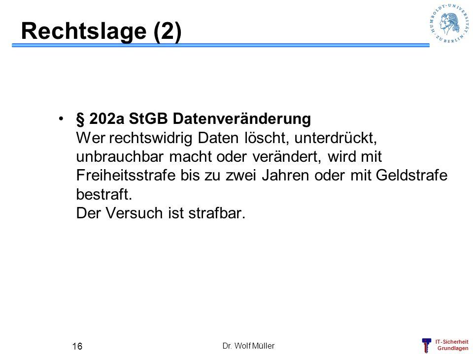IT-Sicherheit Grundlagen Dr. Wolf Müller 16 Rechtslage (2) § 202a StGB Datenveränderung Wer rechtswidrig Daten löscht, unterdrückt, unbrauchbar macht
