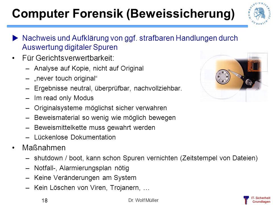 IT-Sicherheit Grundlagen Dr. Wolf Müller 18 Computer Forensik (Beweissicherung) Nachweis und Aufklärung von ggf. strafbaren Handlungen durch Auswertun