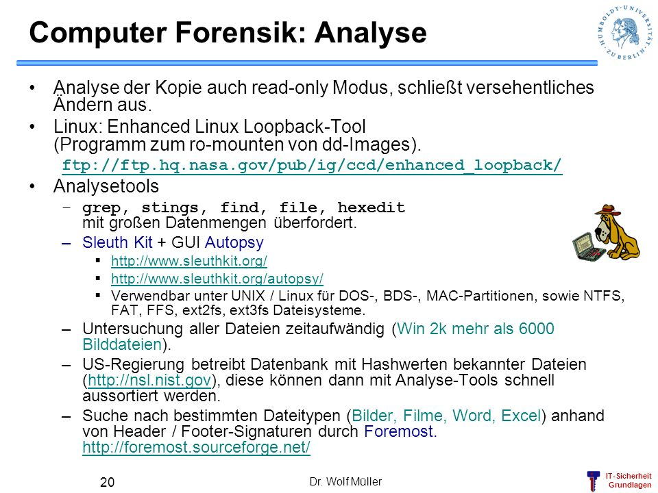 IT-Sicherheit Grundlagen Dr. Wolf Müller 20 Computer Forensik: Analyse Analyse der Kopie auch read-only Modus, schließt versehentliches Ändern aus. Li