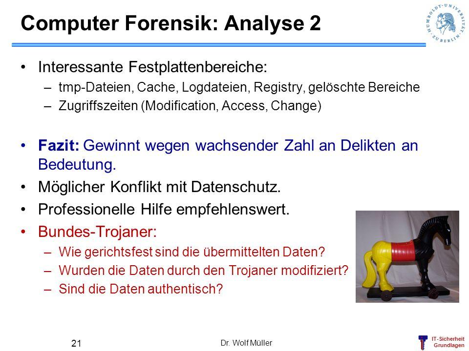 IT-Sicherheit Grundlagen Dr. Wolf Müller 21 Computer Forensik: Analyse 2 Interessante Festplattenbereiche: –tmp-Dateien, Cache, Logdateien, Registry,